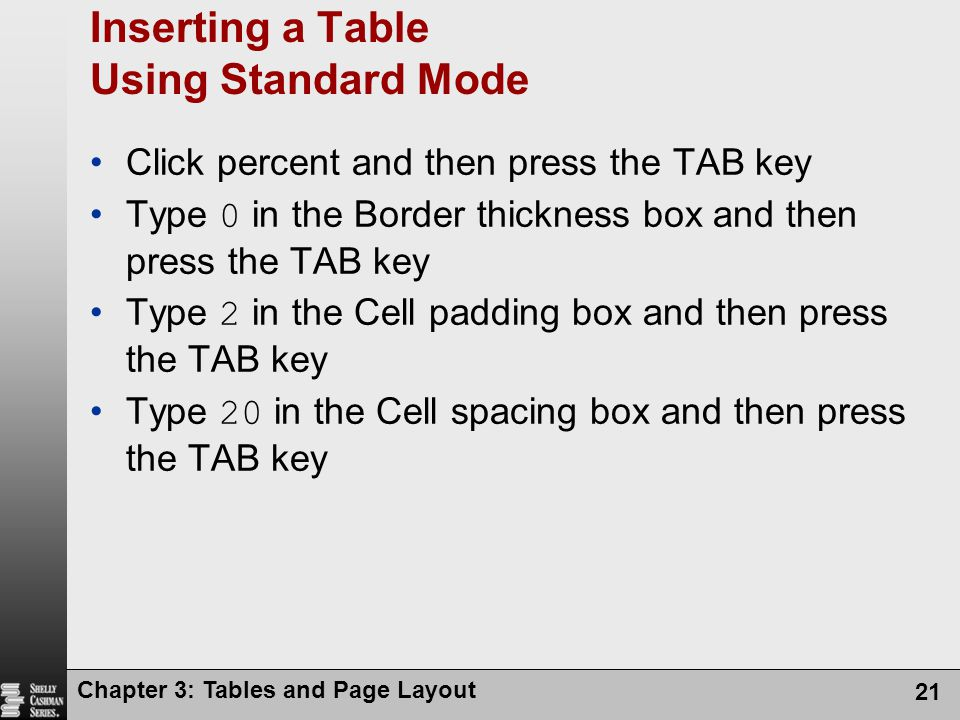Chapter 3: Tables and Page Layout 21 Inserting a Table Using Standard Mode Click percent and then press the TAB key Type 0 in the Border thickness box and then press the TAB key Type 2 in the Cell padding box and then press the TAB key Type 20 in the Cell spacing box and then press the TAB key