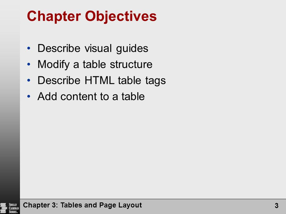 Chapter 3: Tables and Page Layout 3 Chapter Objectives Describe visual guides Modify a table structure Describe HTML table tags Add content to a table