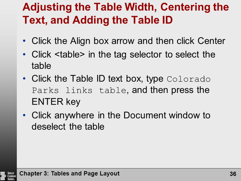 Chapter 3: Tables and Page Layout 36 Adjusting the Table Width, Centering the Text, and Adding the Table ID Click the Align box arrow and then click Center Click in the tag selector to select the table Click the Table ID text box, type Colorado Parks links table, and then press the ENTER key Click anywhere in the Document window to deselect the table