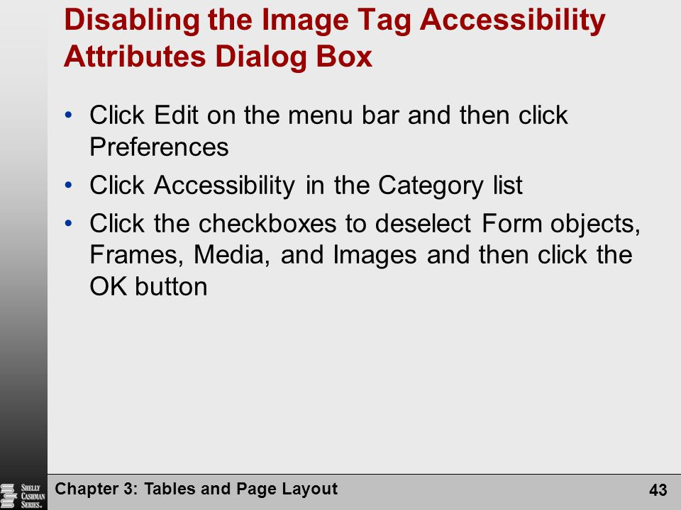 Chapter 3: Tables and Page Layout 43 Disabling the Image Tag Accessibility Attributes Dialog Box Click Edit on the menu bar and then click Preferences Click Accessibility in the Category list Click the checkboxes to deselect Form objects, Frames, Media, and Images and then click the OK button
