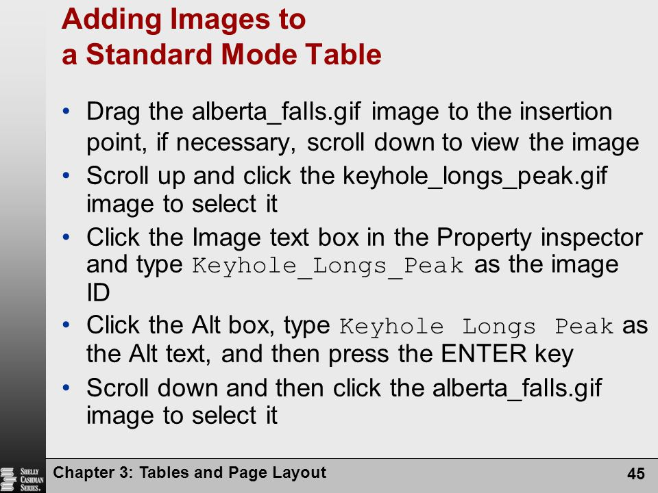 Chapter 3: Tables and Page Layout 45 Adding Images to a Standard Mode Table Drag the alberta_falls.gif image to the insertion point, if necessary, scroll down to view the image Scroll up and click the keyhole_longs_peak.gif image to select it Click the Image text box in the Property inspector and type Keyhole_Longs_Peak as the image ID Click the Alt box, type Keyhole Longs Peak as the Alt text, and then press the ENTER key Scroll down and then click the alberta_falls.gif image to select it