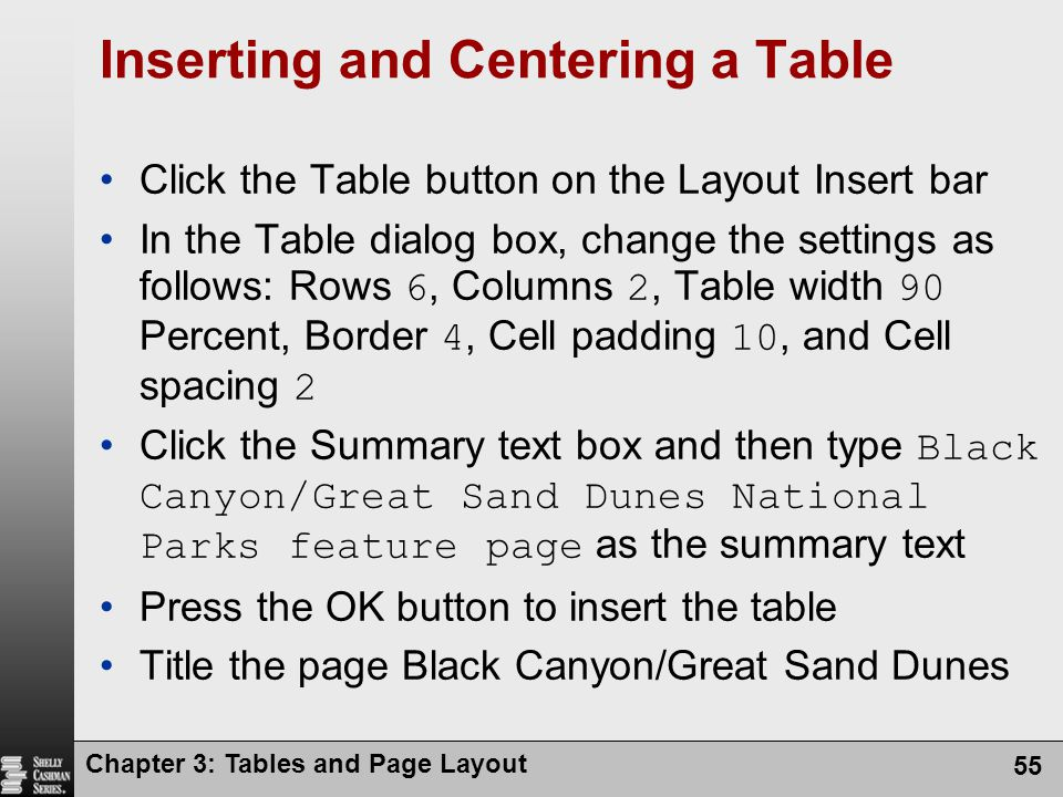 Chapter 3: Tables and Page Layout 55 Inserting and Centering a Table Click the Table button on the Layout Insert bar In the Table dialog box, change the settings as follows: Rows 6, Columns 2, Table width 90 Percent, Border 4, Cell padding 10, and Cell spacing 2 Click the Summary text box and then type Black Canyon/Great Sand Dunes National Parks feature page as the summary text Press the OK button to insert the table Title the page Black Canyon/Great Sand Dunes