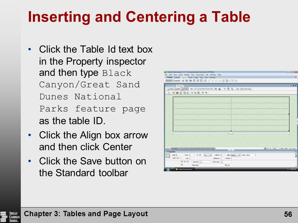 Chapter 3: Tables and Page Layout 56 Inserting and Centering a Table Click the Table Id text box in the Property inspector and then type Black Canyon/Great Sand Dunes National Parks feature page as the table ID.