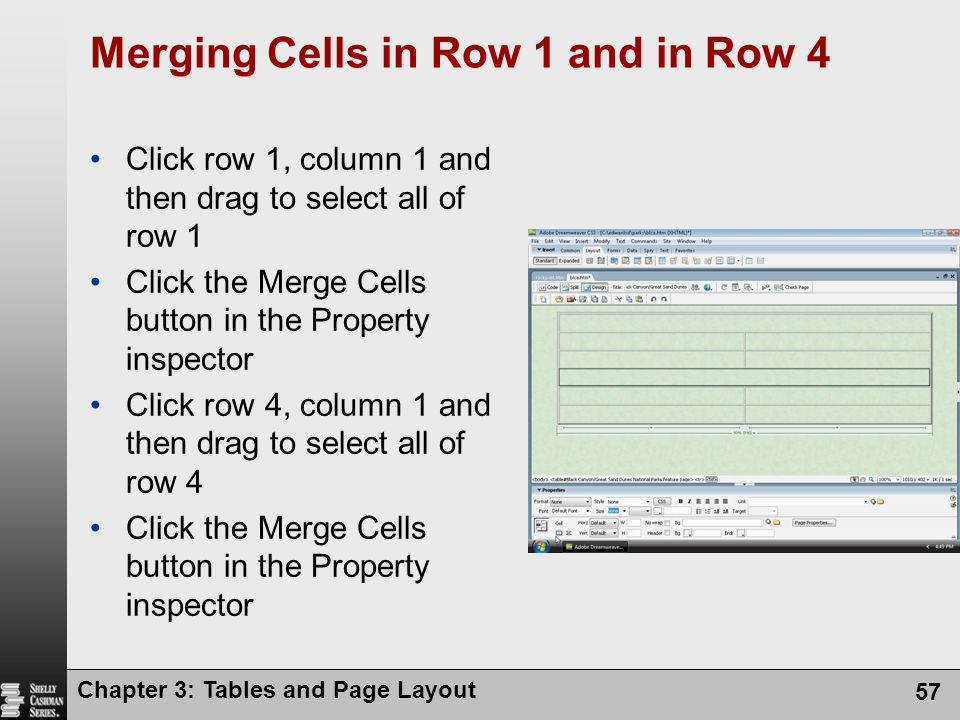 Chapter 3: Tables and Page Layout 57 Merging Cells in Row 1 and in Row 4 Click row 1, column 1 and then drag to select all of row 1 Click the Merge Cells button in the Property inspector Click row 4, column 1 and then drag to select all of row 4 Click the Merge Cells button in the Property inspector