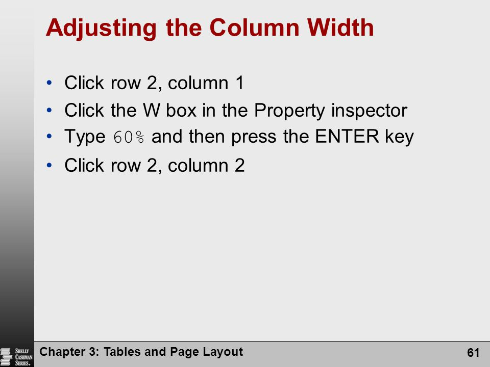Chapter 3: Tables and Page Layout 61 Adjusting the Column Width Click row 2, column 1 Click the W box in the Property inspector Type 60% and then press the ENTER key Click row 2, column 2