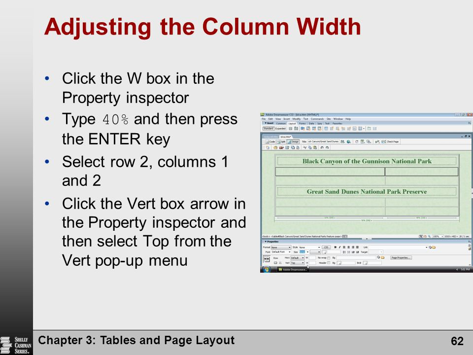 Chapter 3: Tables and Page Layout 62 Adjusting the Column Width Click the W box in the Property inspector Type 40% and then press the ENTER key Select row 2, columns 1 and 2 Click the Vert box arrow in the Property inspector and then select Top from the Vert pop-up menu