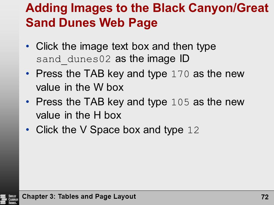 Chapter 3: Tables and Page Layout 72 Adding Images to the Black Canyon/Great Sand Dunes Web Page Click the image text box and then type sand_dunes02 as the image ID Press the TAB key and type 170 as the new value in the W box Press the TAB key and type 105 as the new value in the H box Click the V Space box and type 12
