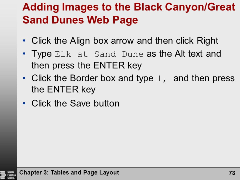 Chapter 3: Tables and Page Layout 73 Adding Images to the Black Canyon/Great Sand Dunes Web Page Click the Align box arrow and then click Right Type Elk at Sand Dune as the Alt text and then press the ENTER key Click the Border box and type 1, and then press the ENTER key Click the Save button