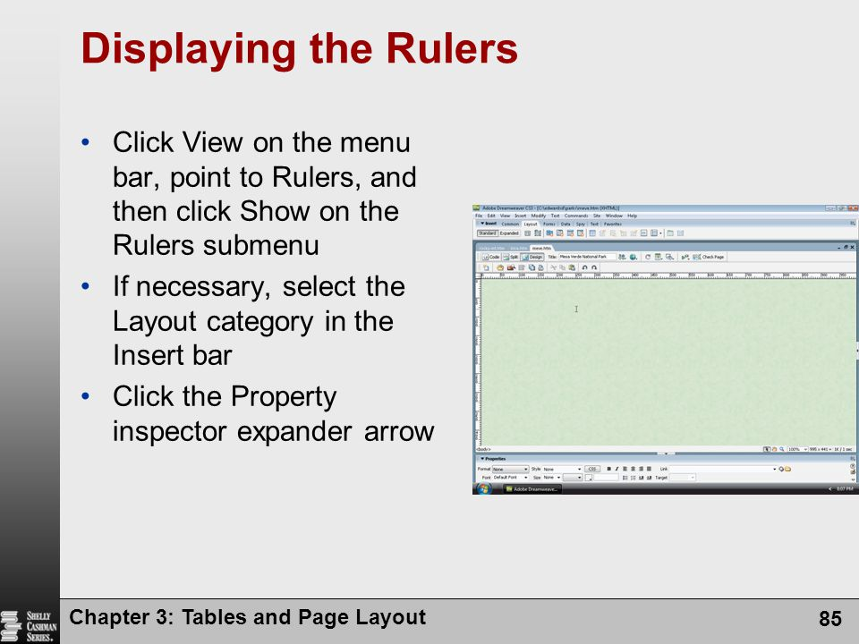 Chapter 3: Tables and Page Layout 85 Displaying the Rulers Click View on the menu bar, point to Rulers, and then click Show on the Rulers submenu If necessary, select the Layout category in the Insert bar Click the Property inspector expander arrow