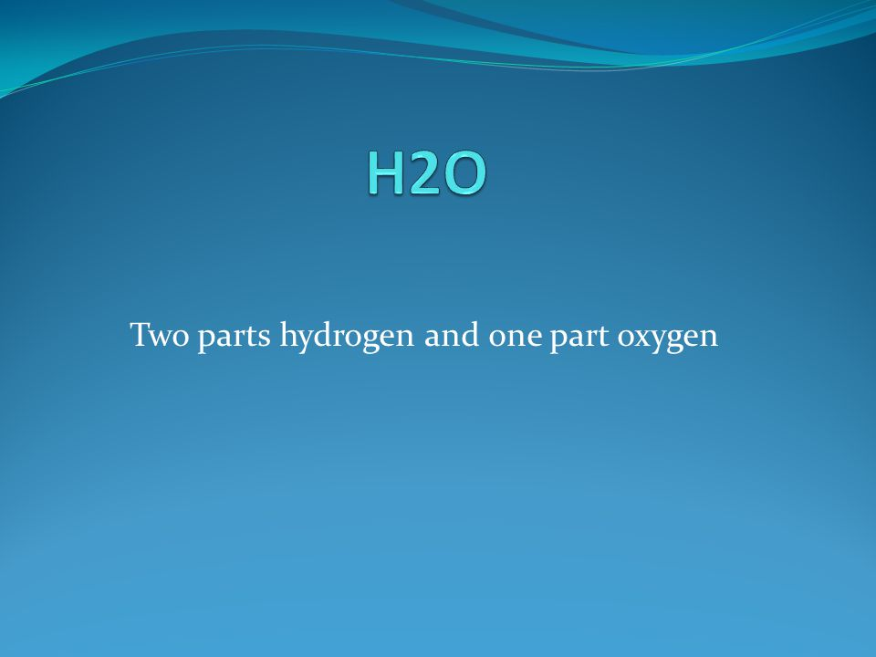 Two parts hydrogen and one part oxygen