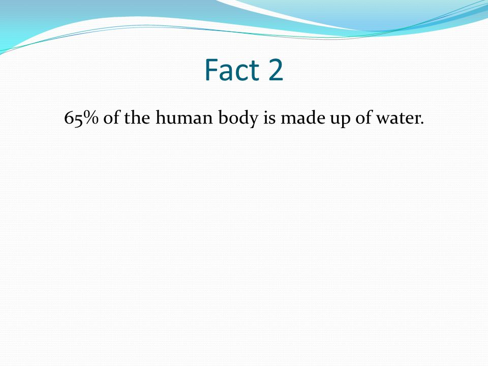 Fact 2 65% of the human body is made up of water.