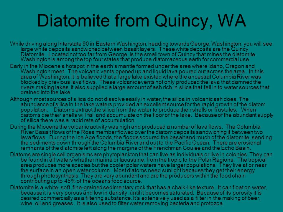 Diatomite from Quincy, WA While driving along Interstate 90 in Eastern Washington, heading towards George, Washington, you will see large white deposi