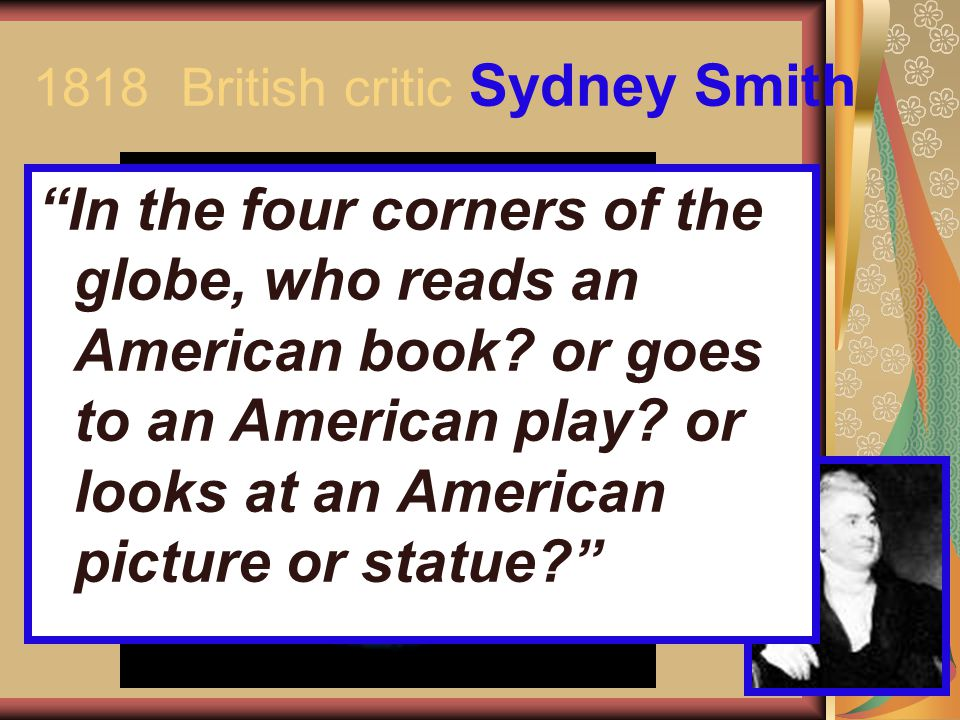 "1818 British critic Sydney Smith ""In the four corners of the globe, who reads an American book? or goes to an American play? or looks at an American p"