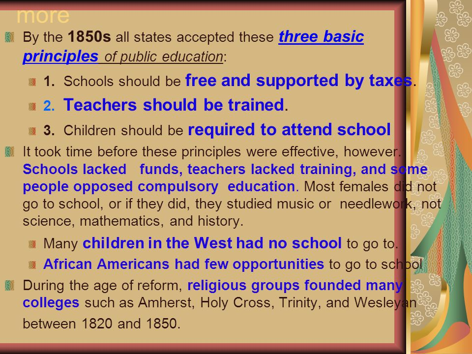 more By the 1850s all states accepted these three basic principles of public education: 1. Schools should be free and supported by taxes. 2. Teachers