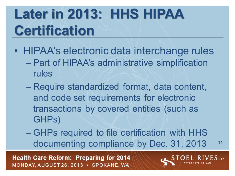 Health Care Reform: Preparing for 2014 MONDAY, AUGUST 26, 2013 SPOKANE, WA 11 Later in 2013: HHS HIPAA Certification HIPAA's electronic data interchange rules –Part of HIPAA's administrative simplification rules –Require standardized format, data content, and code set requirements for electronic transactions by covered entities (such as GHPs) –GHPs required to file certification with HHS documenting compliance by Dec.