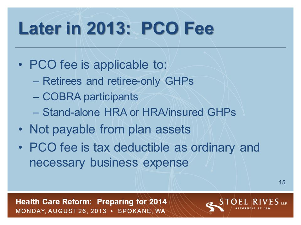 Health Care Reform: Preparing for 2014 MONDAY, AUGUST 26, 2013 SPOKANE, WA 15 Later in 2013: PCO Fee PCO fee is applicable to: –Retirees and retiree-o