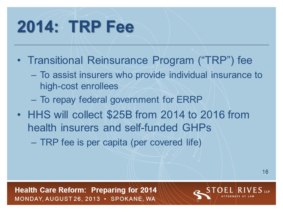 Health Care Reform: Preparing for 2014 MONDAY, AUGUST 26, 2013 SPOKANE, WA 16 2014: TRP Fee Transitional Reinsurance Program ( TRP ) fee –To assist insurers who provide individual insurance to high-cost enrollees –To repay federal government for ERRP HHS will collect $25B from 2014 to 2016 from health insurers and self-funded GHPs –TRP fee is per capita (per covered life)