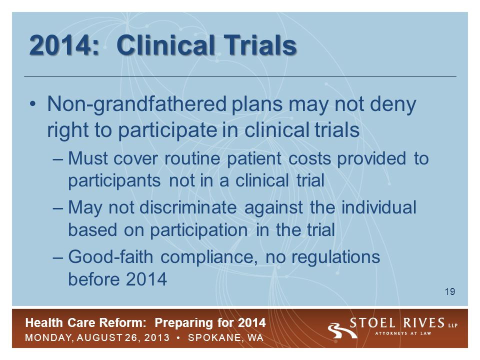 Health Care Reform: Preparing for 2014 MONDAY, AUGUST 26, 2013 SPOKANE, WA 19 2014: Clinical Trials Non-grandfathered plans may not deny right to participate in clinical trials –Must cover routine patient costs provided to participants not in a clinical trial –May not discriminate against the individual based on participation in the trial –Good-faith compliance, no regulations before 2014