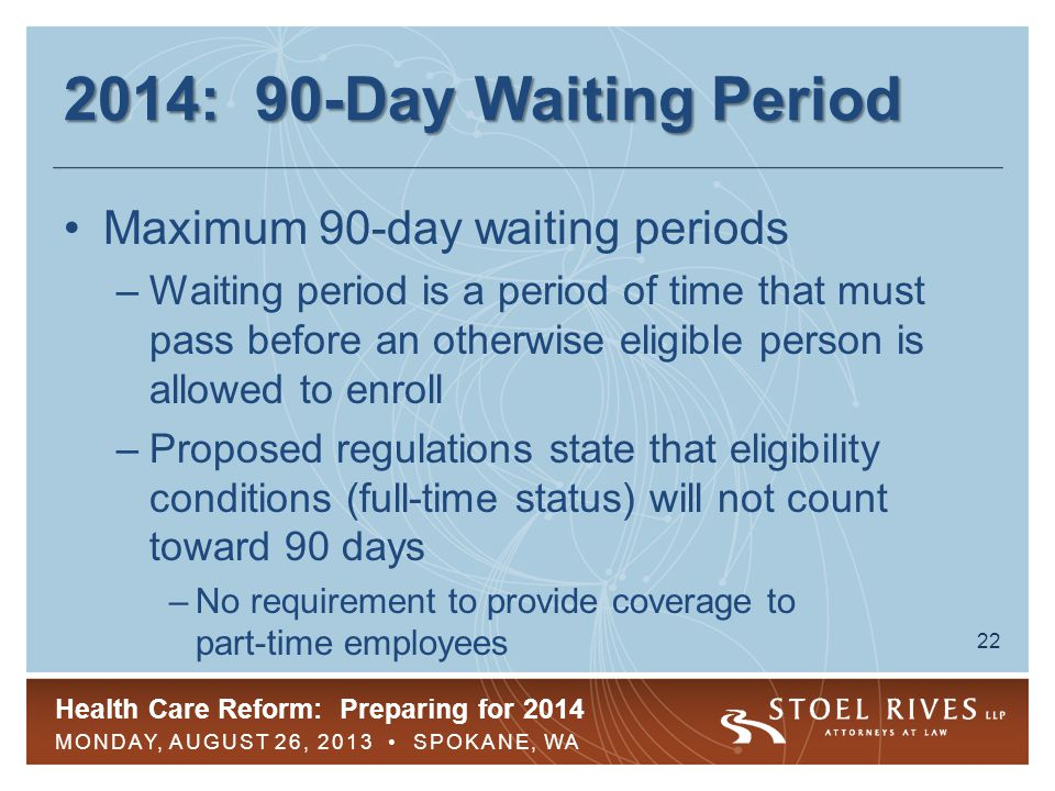 Health Care Reform: Preparing for 2014 MONDAY, AUGUST 26, 2013 SPOKANE, WA 22 2014: 90-Day Waiting Period Maximum 90-day waiting periods –Waiting period is a period of time that must pass before an otherwise eligible person is allowed to enroll –Proposed regulations state that eligibility conditions (full-time status) will not count toward 90 days –No requirement to provide coverage to part-time employees