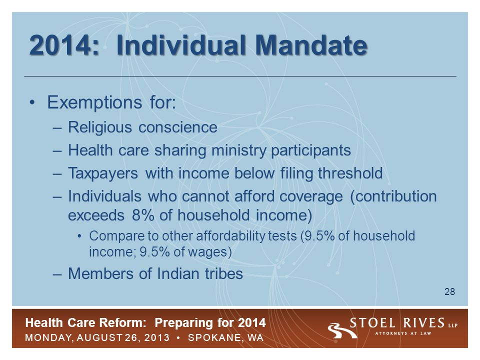 Health Care Reform: Preparing for 2014 MONDAY, AUGUST 26, 2013 SPOKANE, WA 28 2014: Individual Mandate Exemptions for: –Religious conscience –Health care sharing ministry participants –Taxpayers with income below filing threshold –Individuals who cannot afford coverage (contribution exceeds 8% of household income) Compare to other affordability tests (9.5% of household income; 9.5% of wages) –Members of Indian tribes