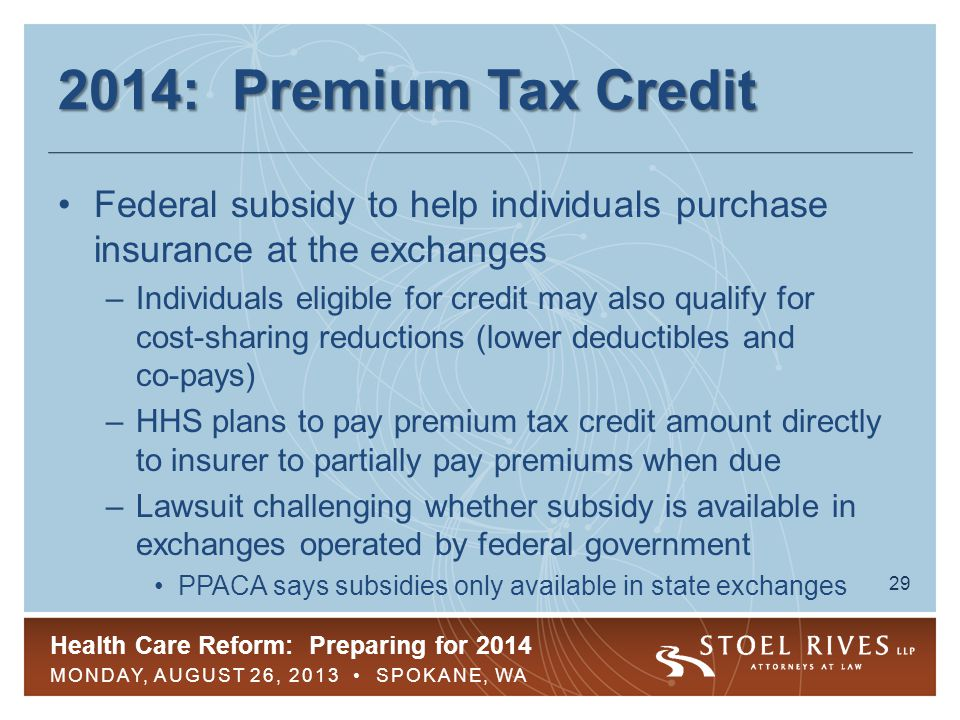 Health Care Reform: Preparing for 2014 MONDAY, AUGUST 26, 2013 SPOKANE, WA 29 2014: Premium Tax Credit Federal subsidy to help individuals purchase insurance at the exchanges –Individuals eligible for credit may also qualify for cost-sharing reductions (lower deductibles and co-pays) –HHS plans to pay premium tax credit amount directly to insurer to partially pay premiums when due –Lawsuit challenging whether subsidy is available in exchanges operated by federal government PPACA says subsidies only available in state exchanges