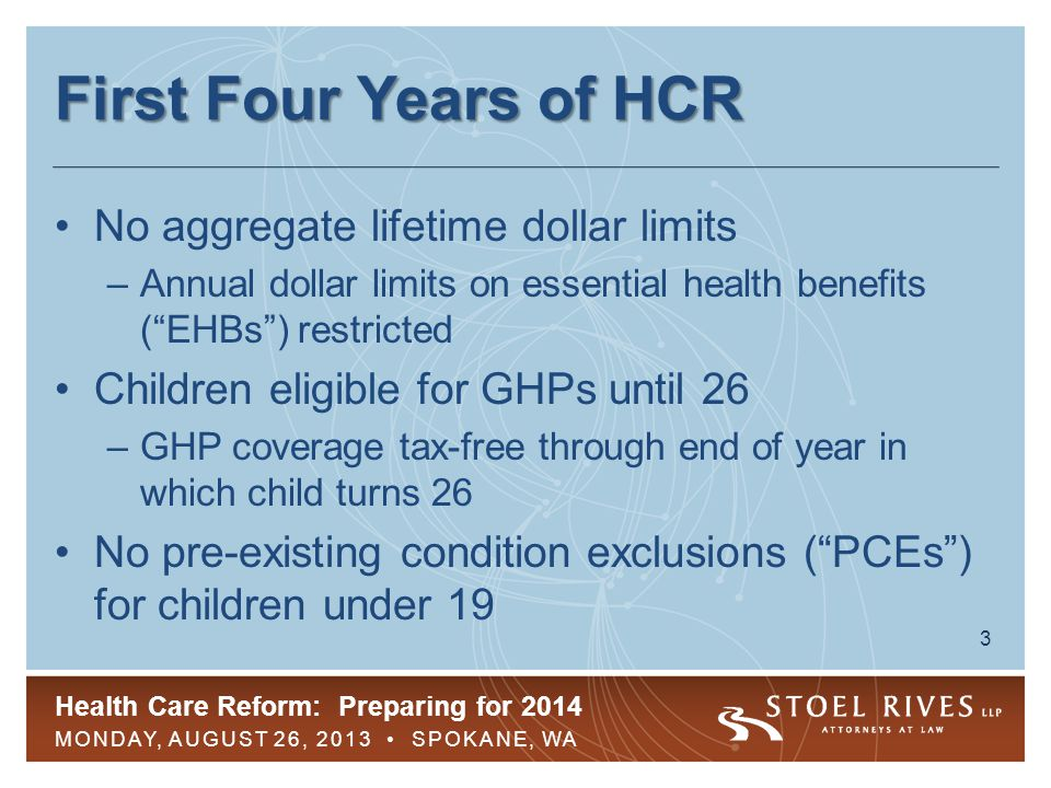Health Care Reform: Preparing for 2014 MONDAY, AUGUST 26, 2013 SPOKANE, WA 3 First Four Years of HCR No aggregate lifetime dollar limits –Annual dolla