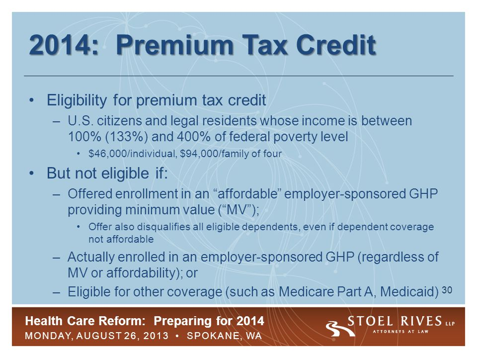 Health Care Reform: Preparing for 2014 MONDAY, AUGUST 26, 2013 SPOKANE, WA 30 2014: Premium Tax Credit Eligibility for premium tax credit –U.S.