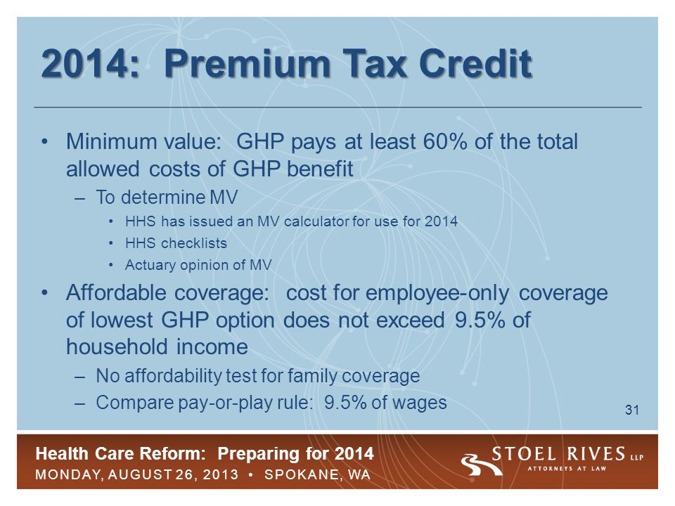 Health Care Reform: Preparing for 2014 MONDAY, AUGUST 26, 2013 SPOKANE, WA 31 2014: Premium Tax Credit Minimum value: GHP pays at least 60% of the tot