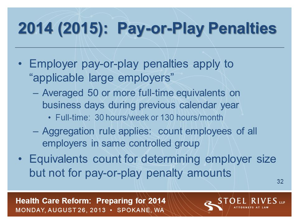 Health Care Reform: Preparing for 2014 MONDAY, AUGUST 26, 2013 SPOKANE, WA 32 2014 (2015): Pay-or-Play Penalties Employer pay-or-play penalties apply