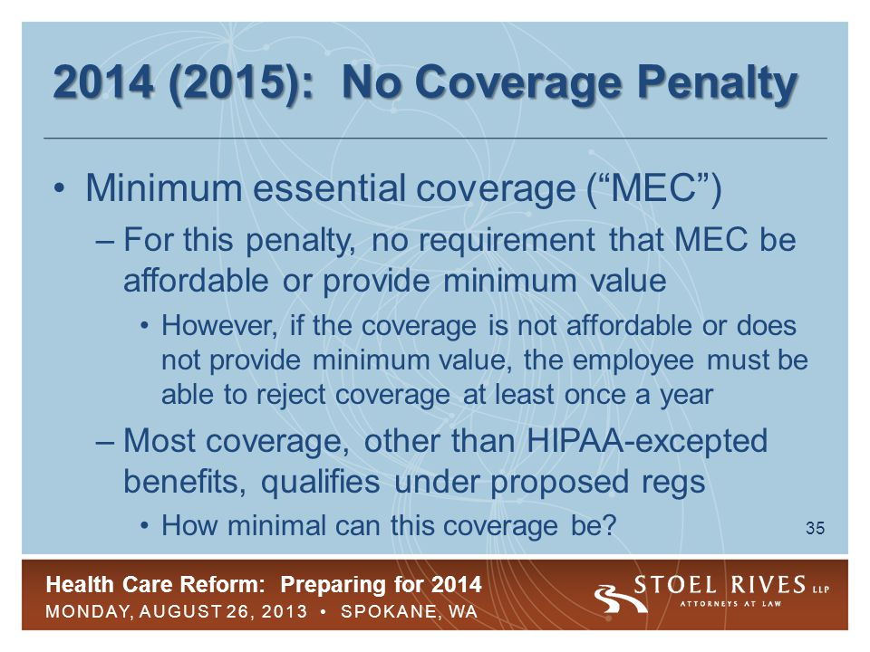 Health Care Reform: Preparing for 2014 MONDAY, AUGUST 26, 2013 SPOKANE, WA 35 2014 (2015): No Coverage Penalty Minimum essential coverage ( MEC ) –For this penalty, no requirement that MEC be affordable or provide minimum value However, if the coverage is not affordable or does not provide minimum value, the employee must be able to reject coverage at least once a year –Most coverage, other than HIPAA-excepted benefits, qualifies under proposed regs How minimal can this coverage be