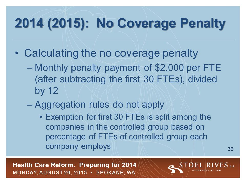 Health Care Reform: Preparing for 2014 MONDAY, AUGUST 26, 2013 SPOKANE, WA 36 2014 (2015): No Coverage Penalty Calculating the no coverage penalty –Monthly penalty payment of $2,000 per FTE (after subtracting the first 30 FTEs), divided by 12 –Aggregation rules do not apply Exemption for first 30 FTEs is split among the companies in the controlled group based on percentage of FTEs of controlled group each company employs