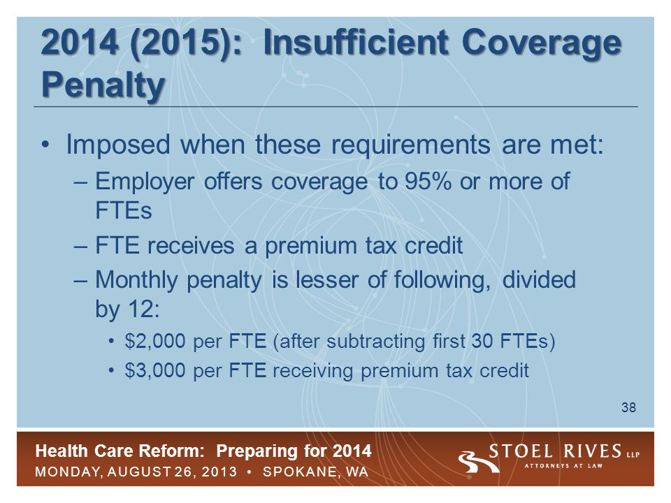Health Care Reform: Preparing for 2014 MONDAY, AUGUST 26, 2013 SPOKANE, WA 38 2014 (2015): Insufficient Coverage Penalty Imposed when these requiremen
