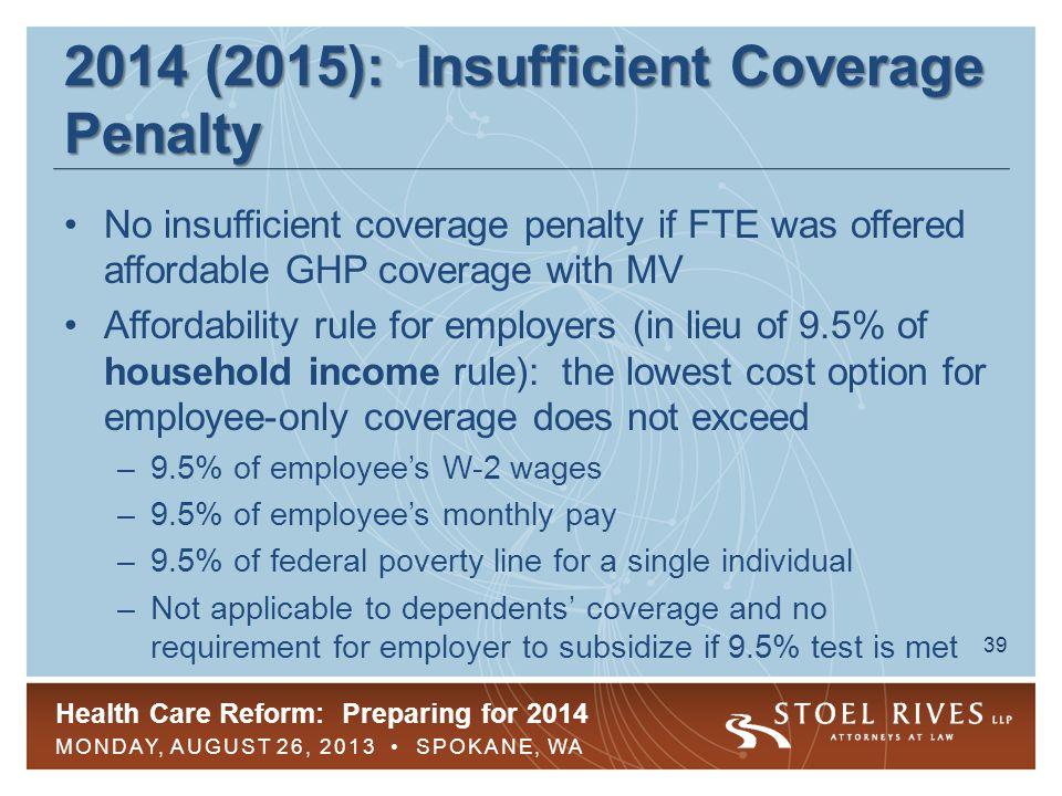 Health Care Reform: Preparing for 2014 MONDAY, AUGUST 26, 2013 SPOKANE, WA 39 2014 (2015): Insufficient Coverage Penalty No insufficient coverage pena