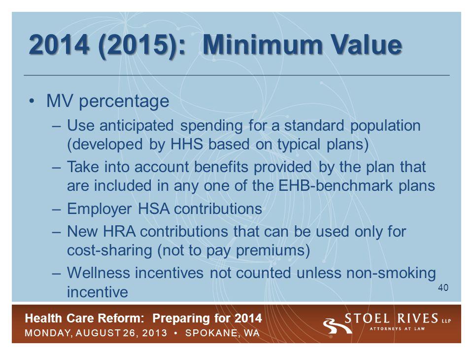 Health Care Reform: Preparing for 2014 MONDAY, AUGUST 26, 2013 SPOKANE, WA 40 2014 (2015): Minimum Value MV percentage –Use anticipated spending for a