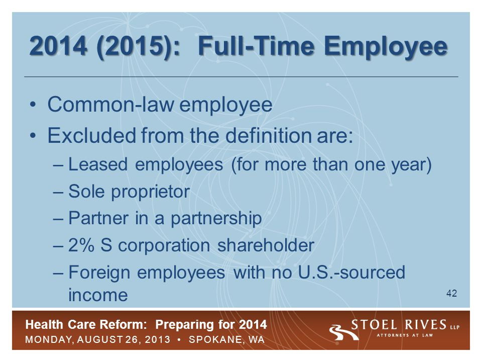 Health Care Reform: Preparing for 2014 MONDAY, AUGUST 26, 2013 SPOKANE, WA 42 2014 (2015): Full-Time Employee Common-law employee Excluded from the definition are: –Leased employees (for more than one year) –Sole proprietor –Partner in a partnership –2% S corporation shareholder –Foreign employees with no U.S.-sourced income