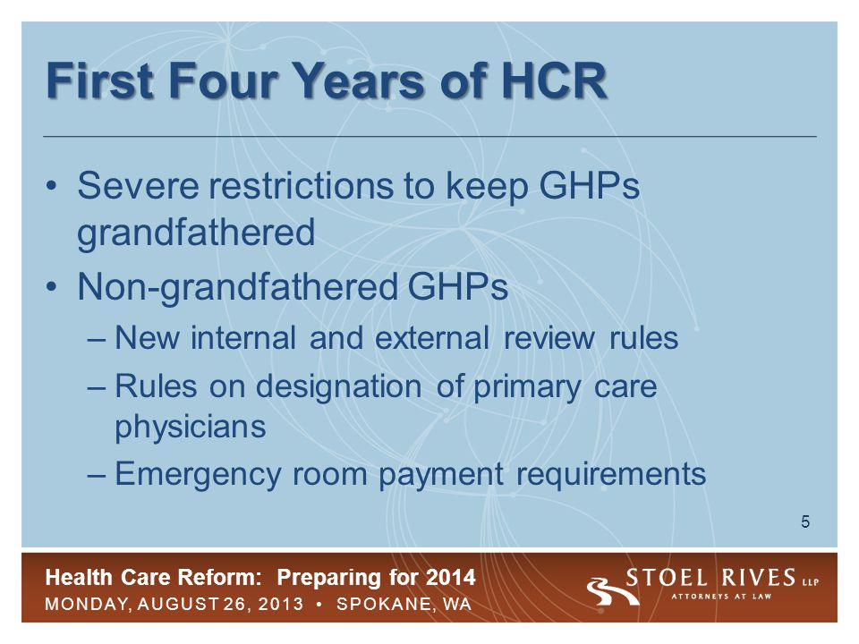 Health Care Reform: Preparing for 2014 MONDAY, AUGUST 26, 2013 SPOKANE, WA 5 First Four Years of HCR Severe restrictions to keep GHPs grandfathered Non-grandfathered GHPs –New internal and external review rules –Rules on designation of primary care physicians –Emergency room payment requirements