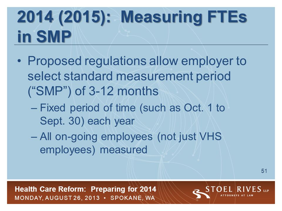 Health Care Reform: Preparing for 2014 MONDAY, AUGUST 26, 2013 SPOKANE, WA 51 2014 (2015): Measuring FTEs in SMP Proposed regulations allow employer t