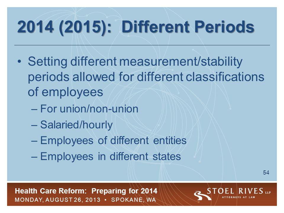 Health Care Reform: Preparing for 2014 MONDAY, AUGUST 26, 2013 SPOKANE, WA 54 2014 (2015): Different Periods Setting different measurement/stability periods allowed for different classifications of employees –For union/non-union –Salaried/hourly –Employees of different entities –Employees in different states