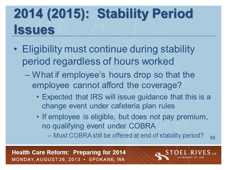 Health Care Reform: Preparing for 2014 MONDAY, AUGUST 26, 2013 SPOKANE, WA 55 2014 (2015): Stability Period Issues Eligibility must continue during stability period regardless of hours worked –What if employee's hours drop so that the employee cannot afford the coverage.