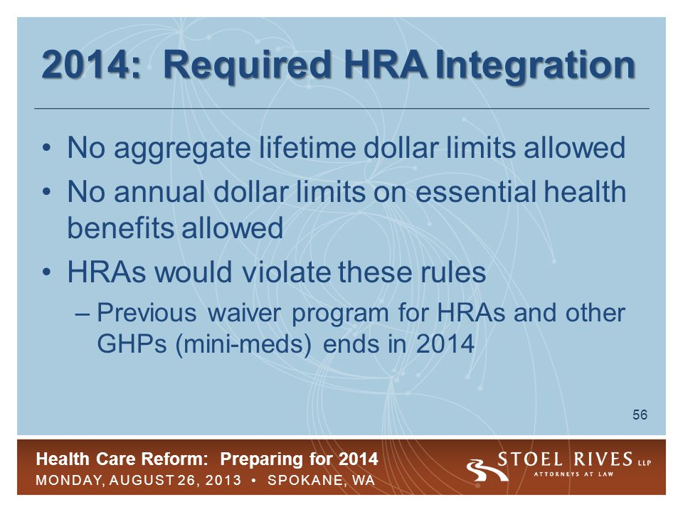Health Care Reform: Preparing for 2014 MONDAY, AUGUST 26, 2013 SPOKANE, WA 56 2014: Required HRA Integration No aggregate lifetime dollar limits allowed No annual dollar limits on essential health benefits allowed HRAs would violate these rules –Previous waiver program for HRAs and other GHPs (mini-meds) ends in 2014