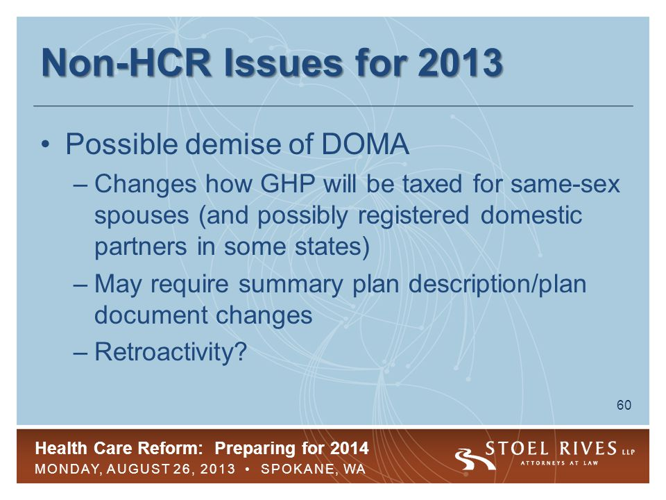Health Care Reform: Preparing for 2014 MONDAY, AUGUST 26, 2013 SPOKANE, WA 60 Non-HCR Issues for 2013 Possible demise of DOMA –Changes how GHP will be taxed for same-sex spouses (and possibly registered domestic partners in some states) –May require summary plan description/plan document changes –Retroactivity