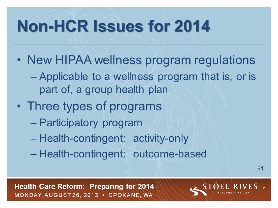 Health Care Reform: Preparing for 2014 MONDAY, AUGUST 26, 2013 SPOKANE, WA 61 Non-HCR Issues for 2014 New HIPAA wellness program regulations –Applicable to a wellness program that is, or is part of, a group health plan Three types of programs –Participatory program –Health-contingent: activity-only –Health-contingent: outcome-based
