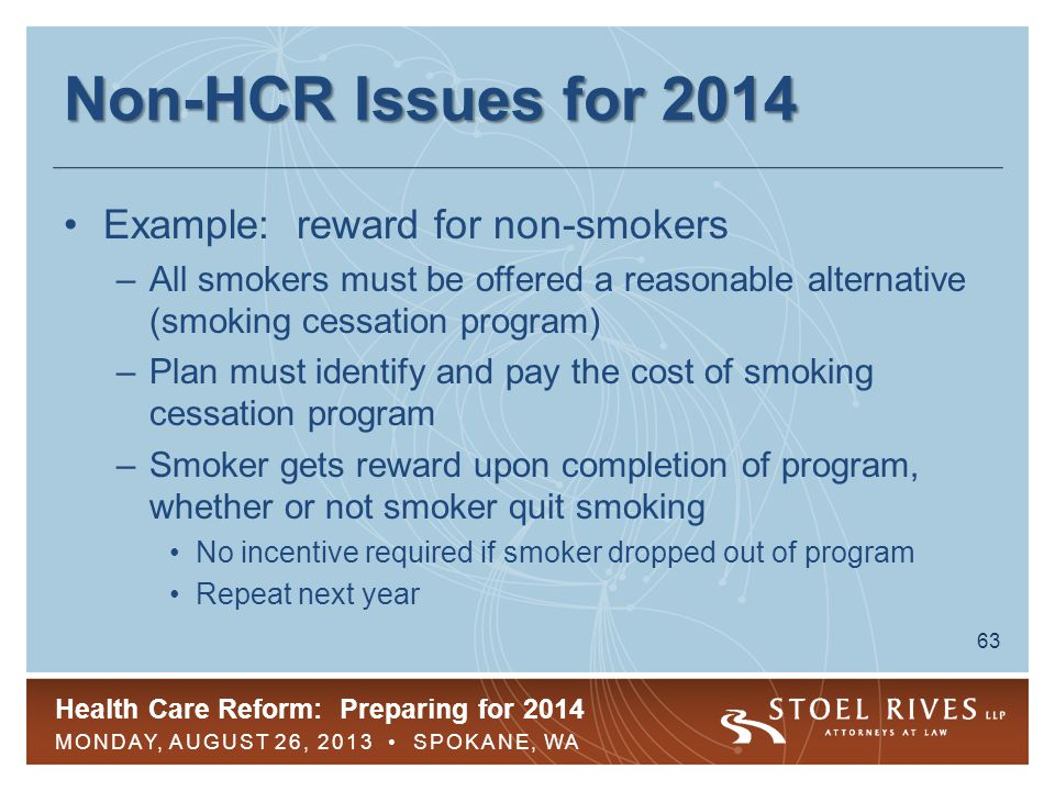 Health Care Reform: Preparing for 2014 MONDAY, AUGUST 26, 2013 SPOKANE, WA 63 Non-HCR Issues for 2014 Example: reward for non-smokers –All smokers must be offered a reasonable alternative (smoking cessation program) –Plan must identify and pay the cost of smoking cessation program –Smoker gets reward upon completion of program, whether or not smoker quit smoking No incentive required if smoker dropped out of program Repeat next year