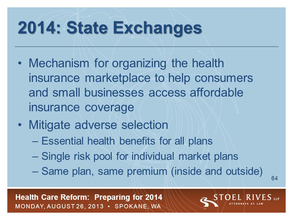 Health Care Reform: Preparing for 2014 MONDAY, AUGUST 26, 2013 SPOKANE, WA 64 2014: State Exchanges Mechanism for organizing the health insurance mark