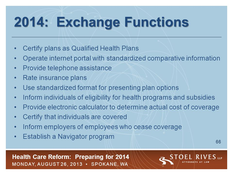 Health Care Reform: Preparing for 2014 MONDAY, AUGUST 26, 2013 SPOKANE, WA 66 2014: Exchange Functions Certify plans as Qualified Health Plans Operate