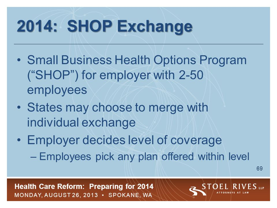 Health Care Reform: Preparing for 2014 MONDAY, AUGUST 26, 2013 SPOKANE, WA 69 2014: SHOP Exchange Small Business Health Options Program ( SHOP ) for employer with 2-50 employees States may choose to merge with individual exchange Employer decides level of coverage –Employees pick any plan offered within level