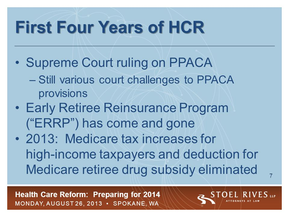 Health Care Reform: Preparing for 2014 MONDAY, AUGUST 26, 2013 SPOKANE, WA 7 First Four Years of HCR Supreme Court ruling on PPACA –Still various cour