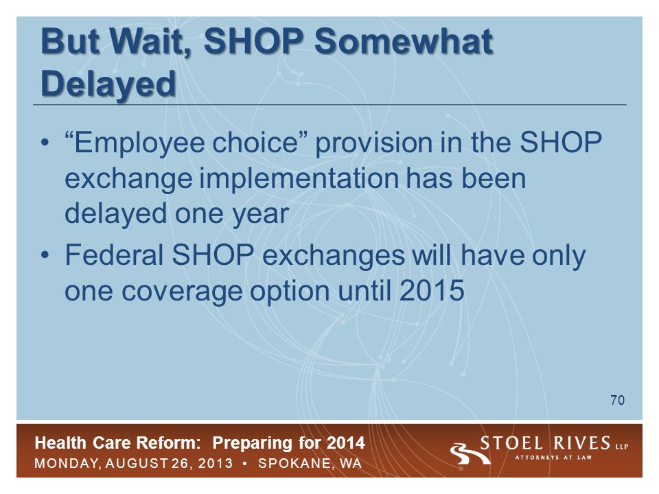 Health Care Reform: Preparing for 2014 MONDAY, AUGUST 26, 2013 SPOKANE, WA 70 But Wait, SHOP Somewhat Delayed Employee choice provision in the SHOP exchange implementation has been delayed one year Federal SHOP exchanges will have only one coverage option until 2015