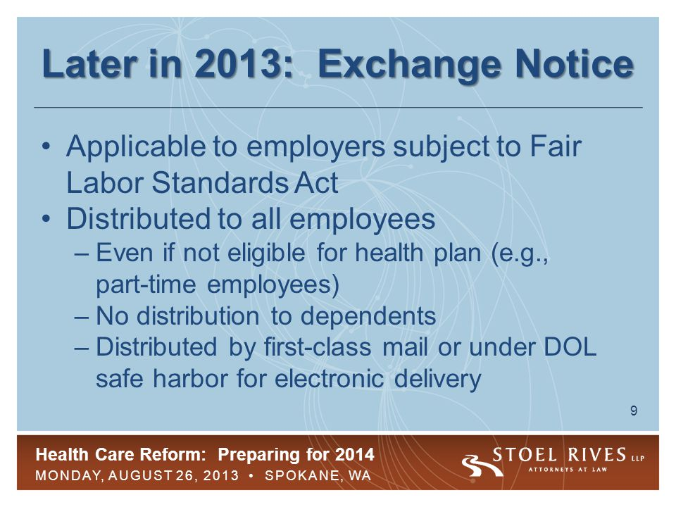 Health Care Reform: Preparing for 2014 MONDAY, AUGUST 26, 2013 SPOKANE, WA 9 Later in 2013: Exchange Notice Applicable to employers subject to Fair Labor Standards Act Distributed to all employees –Even if not eligible for health plan (e.g., part-time employees) –No distribution to dependents –Distributed by first-class mail or under DOL safe harbor for electronic delivery