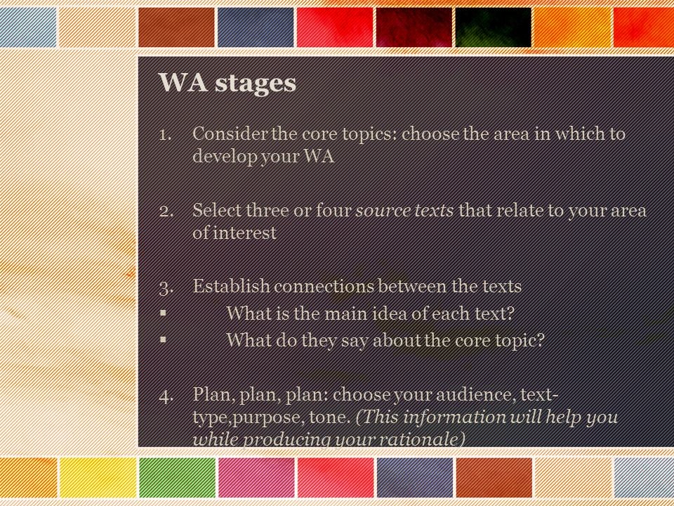 WA stages 1.Consider the core topics: choose the area in which to develop your WA 2.Select three or four source texts that relate to your area of interest 3.Establish connections between the texts  What is the main idea of each text.